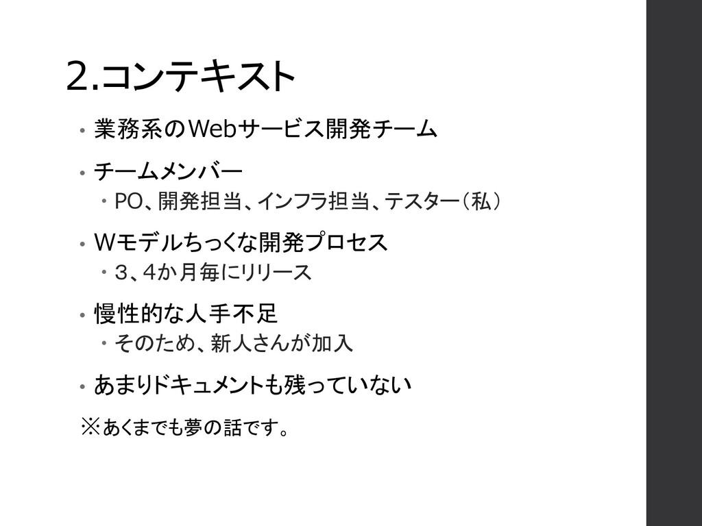 2.コンテキスト • 業務系のWebサービス開発チーム • チームメンバー  PO、開発担当...