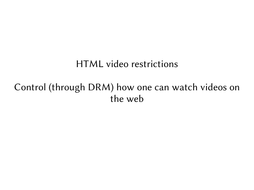HTML video restrictions Control (through DRM) h...