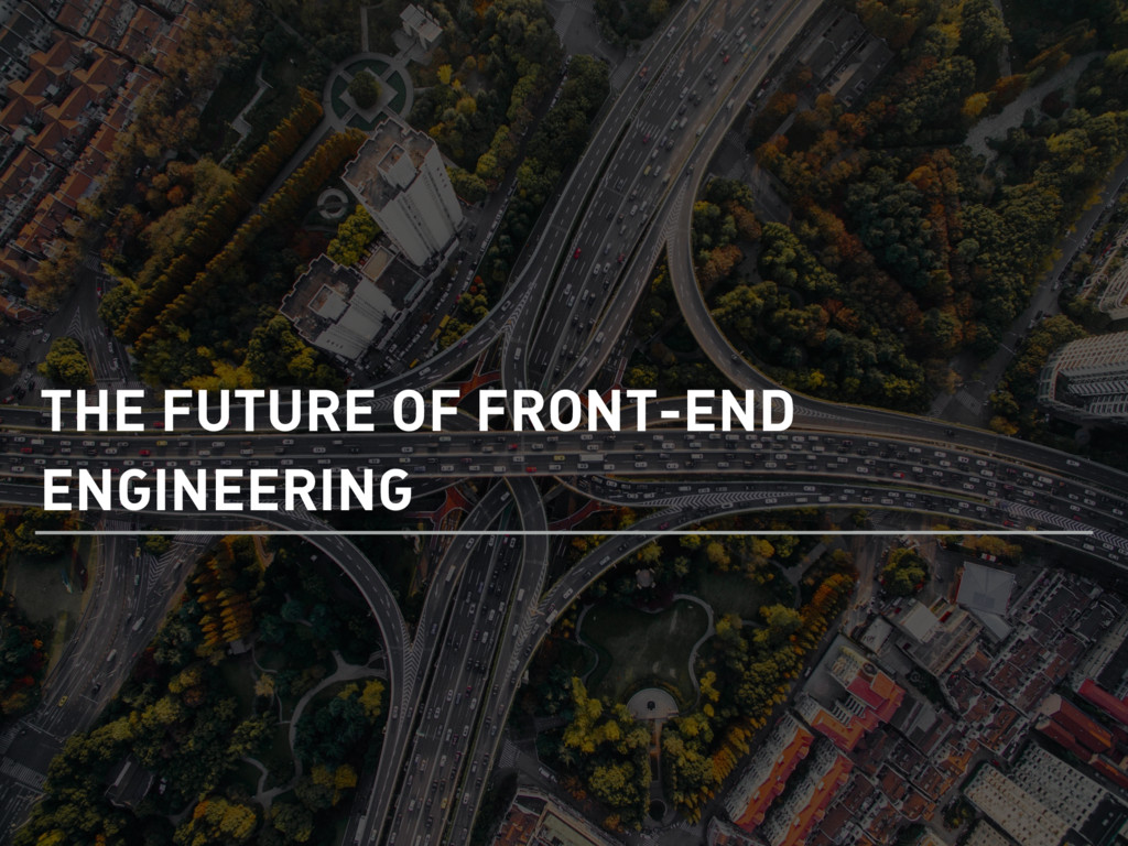 THE FUTURE OF FRONT-END ENGINEERING