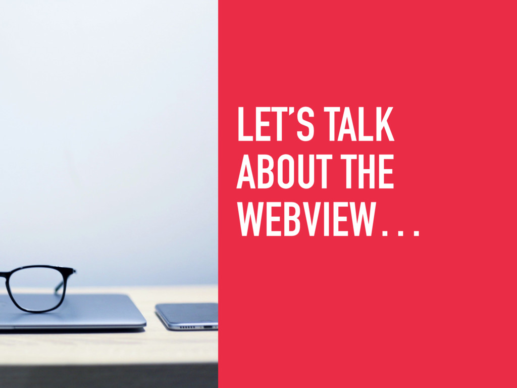 LET'S TALK ABOUT THE WEBVIEW…
