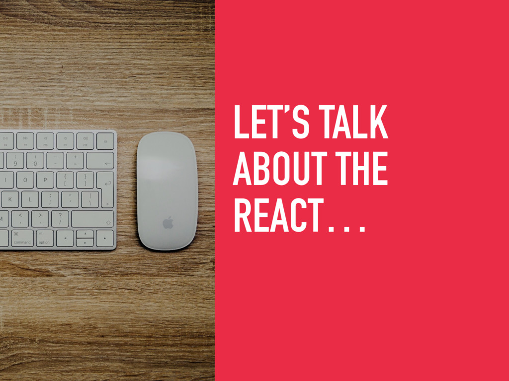 LET'S TALK ABOUT THE REACT…