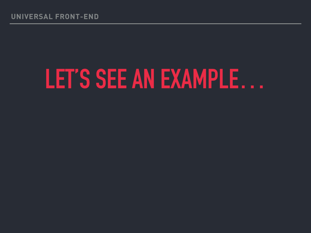 UNIVERSAL FRONT-END LET'S SEE AN EXAMPLE…