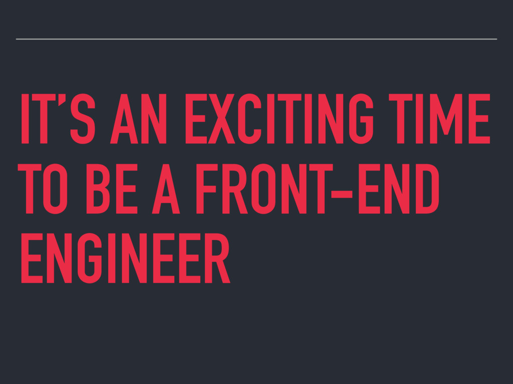 IT'S AN EXCITING TIME TO BE A FRONT-END