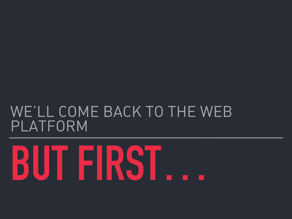 BUT FIRST… WE'LL COME BACK TO THE WEB PLATFORM