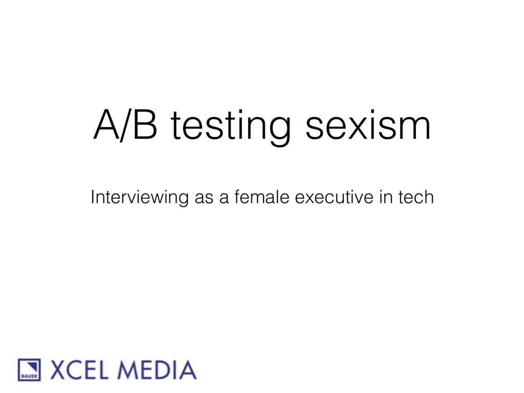 A/B testing sexism Interviewing as a female exe...