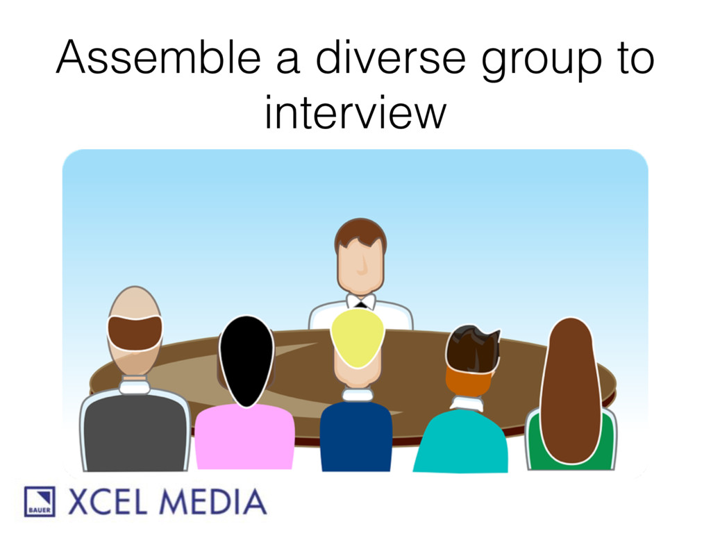 Assemble a diverse group to interview