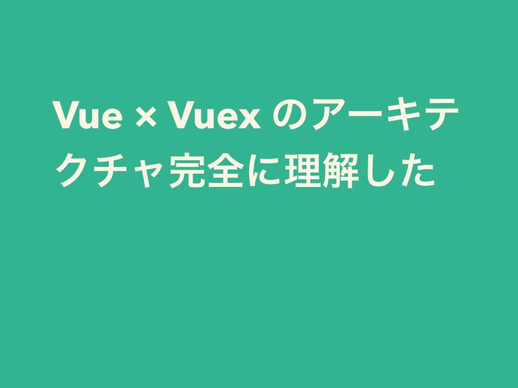 Vue × Vuex ͷΞʔΩς Ϋνϟશʹཧղͨ͠