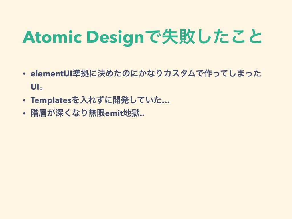 Atomic DesignͰࣦഊͨ͜͠ͱ • elementUI४ڌʹܾΊͨͷʹ͔ͳΓΧελϜ...