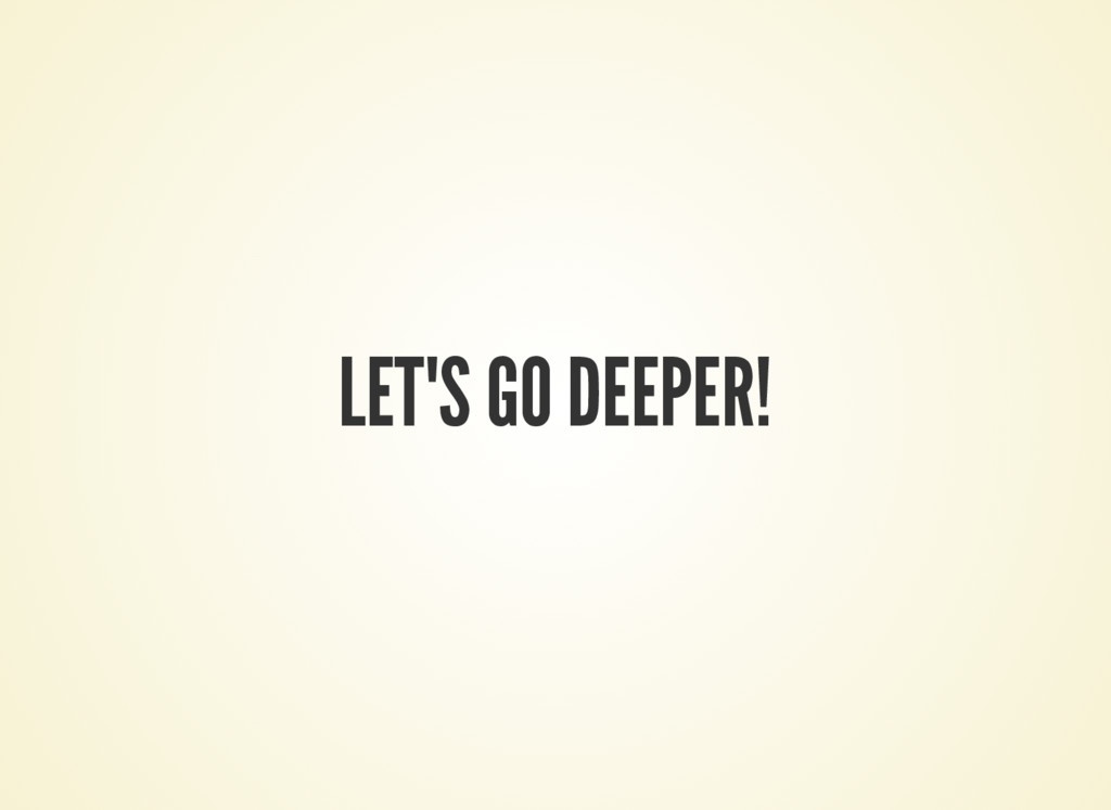LET'S GO DEEPER!