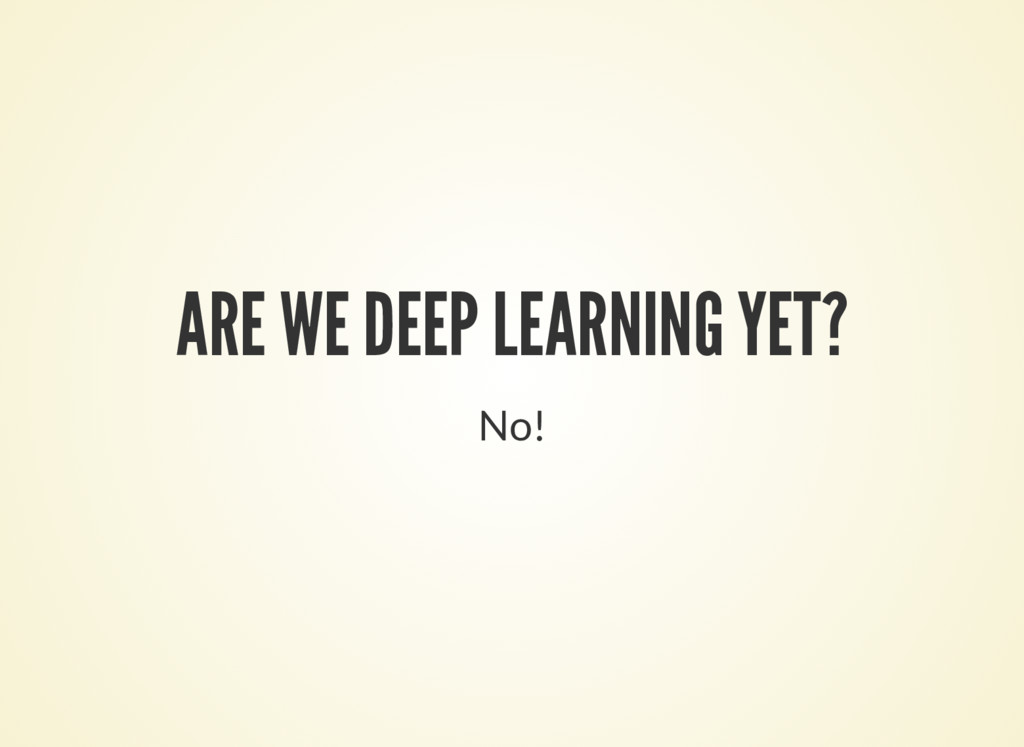 ARE WE DEEP LEARNING YET? No!