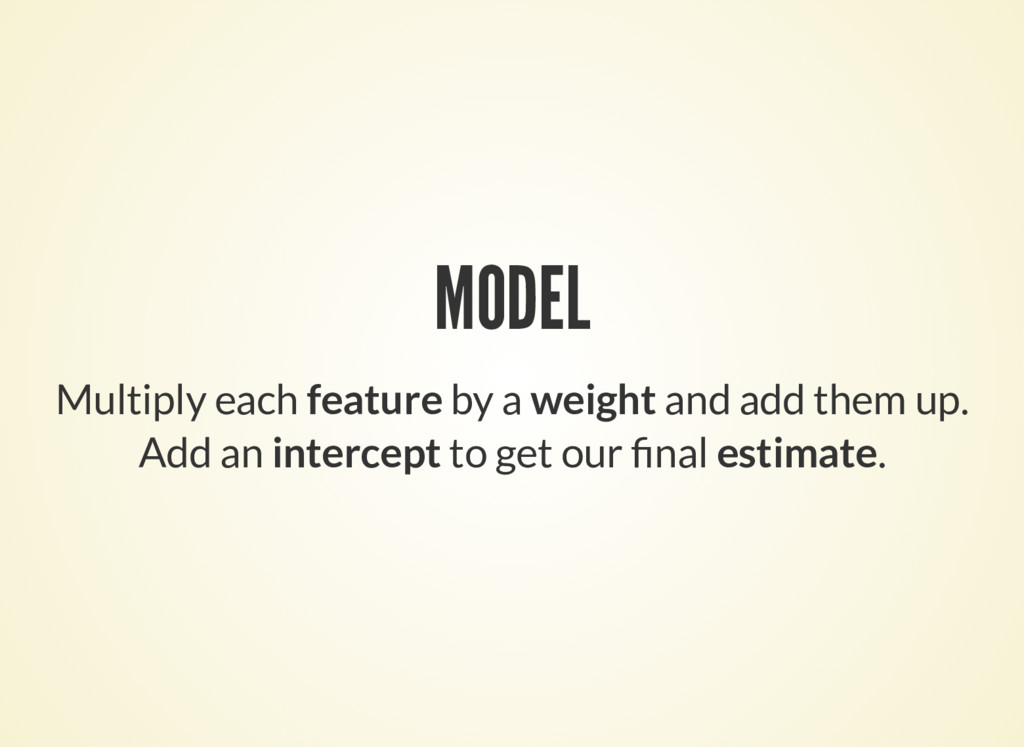 MODEL Multiply each feature by a weight and add...