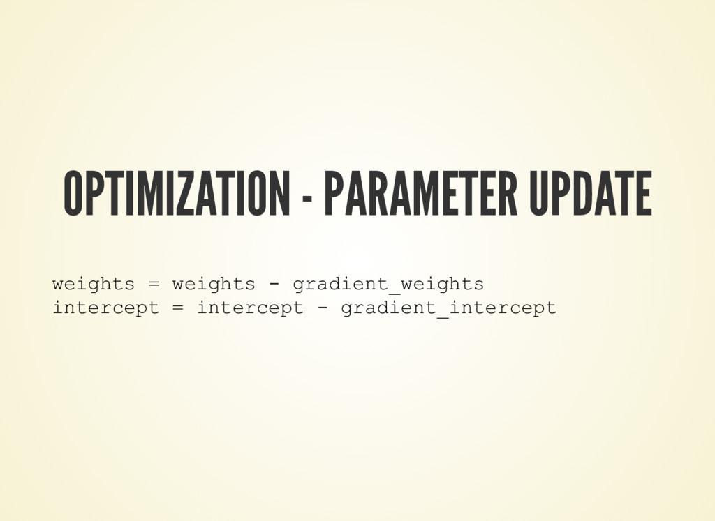 OPTIMIZATION - PARAMETER UPDATE weights = weigh...