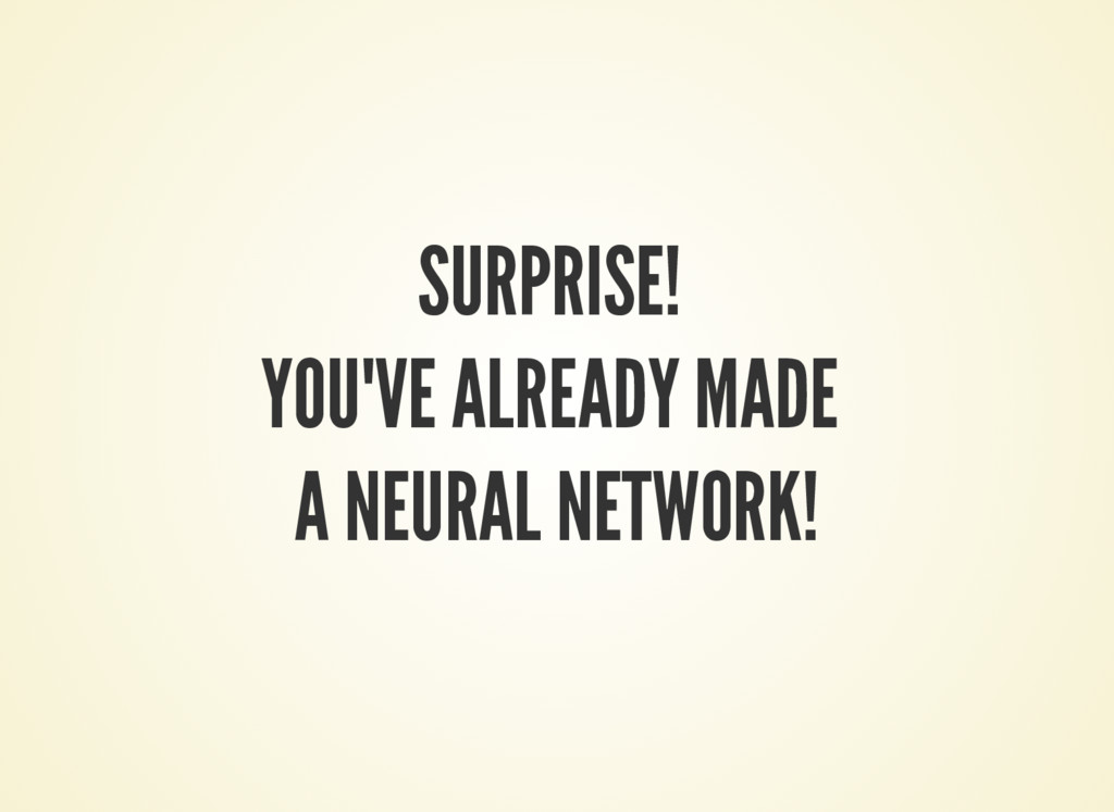 SURPRISE! YOU'VE ALREADY MADE A NEURAL NETWORK!