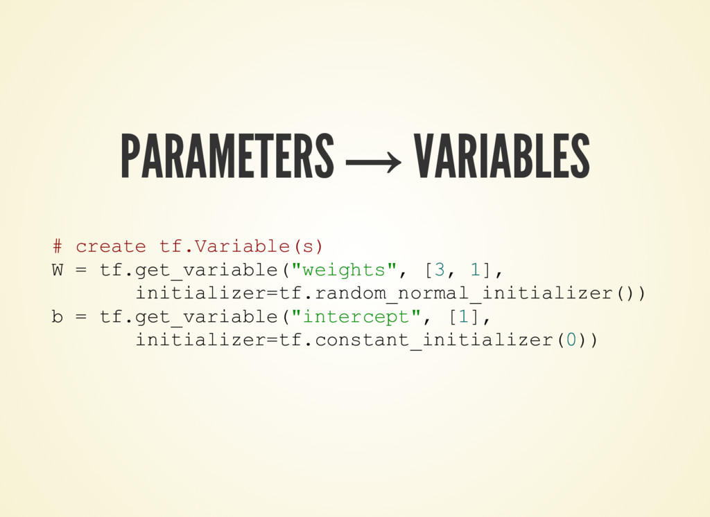 PARAMETERS → VARIABLES # create tf.Variable(s) ...