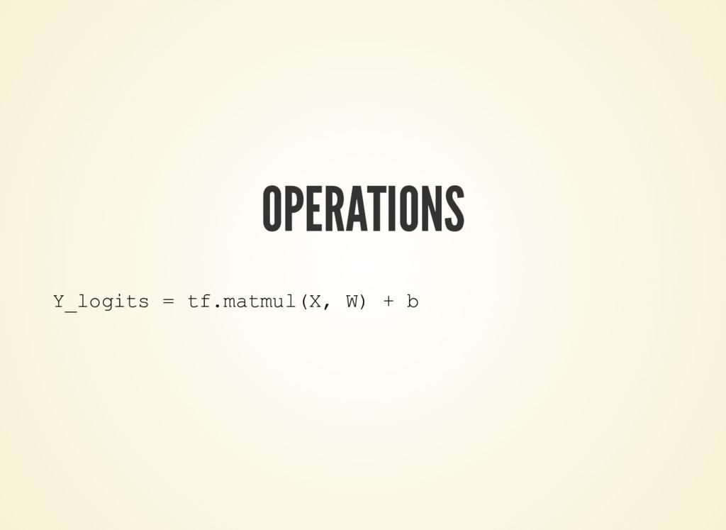 OPERATIONS Y_logits = tf.matmul(X, W) + b