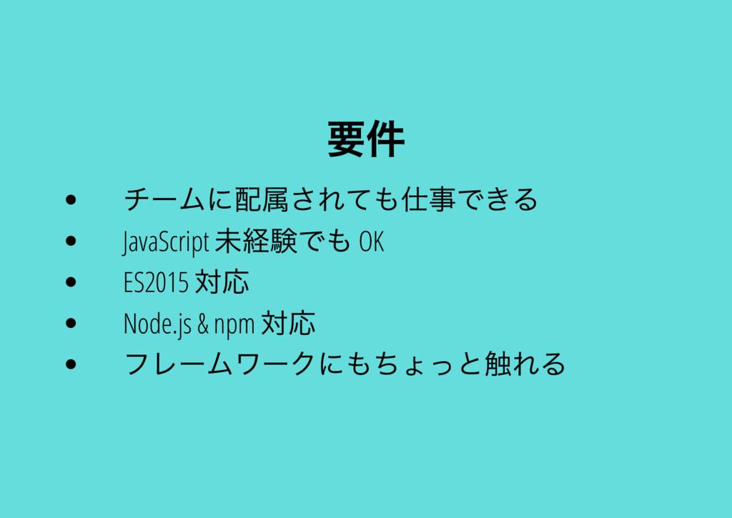 要件 チー ムに配属されても仕事できる JavaScript 未経験でも OK ES2015 ...