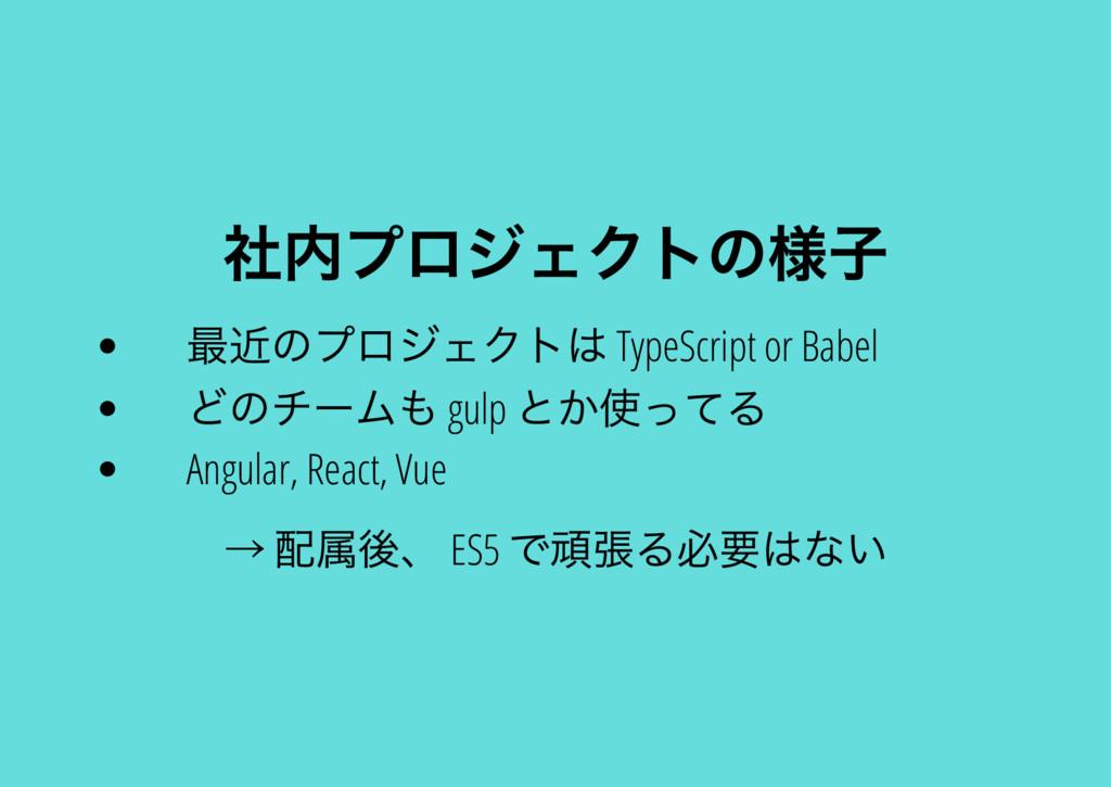 社内プロジェクトの様子 最近のプロジェクトは TypeScript or Babel どのチー...