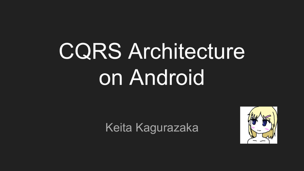 CQRS Architecture on Android Keita Kagurazaka