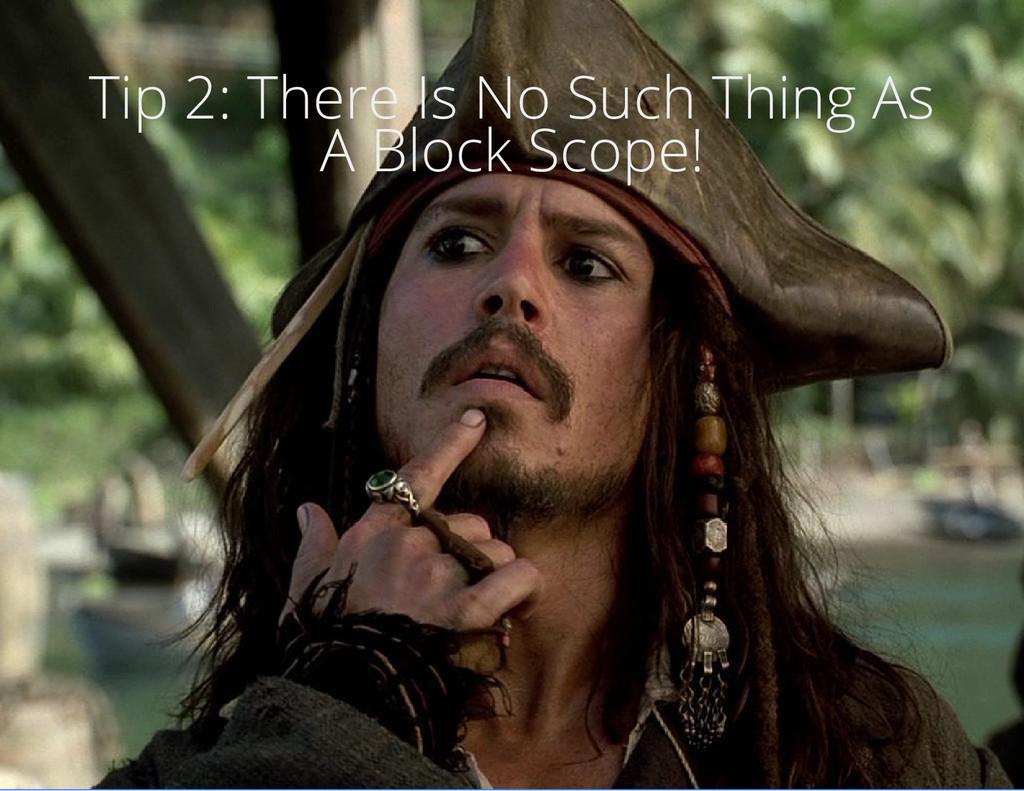 Tip 2: There Is No Such Thing As A Block Scope!