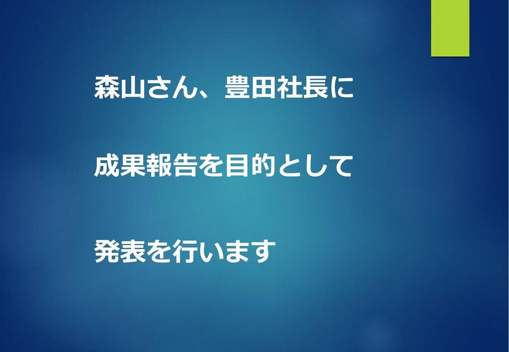森⼭さん、豊⽥社⻑に 成果報告を⽬的として 発表を⾏います