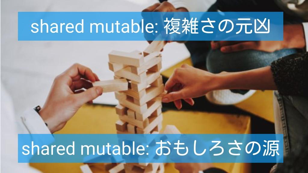 shared mutable: 複雑さの元凶 shared mutable: おもしろさの源