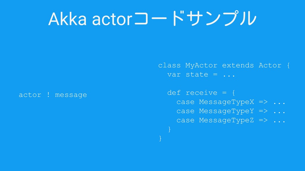 Akka actorコードサンプル actor ! message class MyActor...