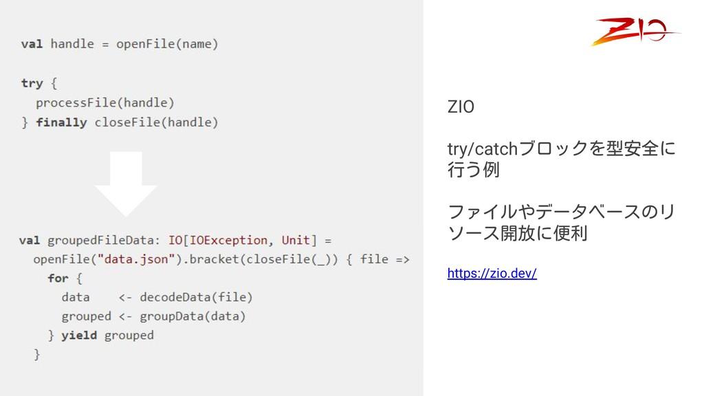 ZIO try/catchブロックを型安全に 行う例 ファイルやデータベースのリ ソース開放に...