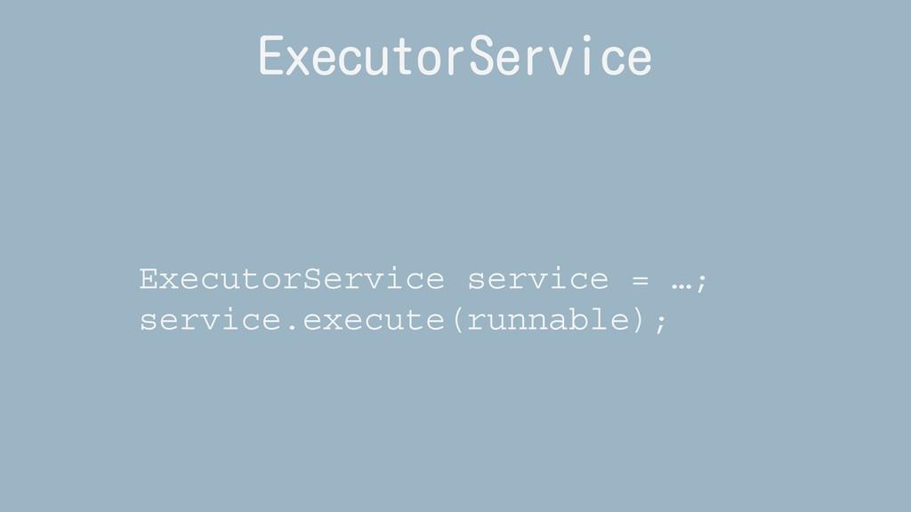 ExecutorService ExecutorService service = …; se...