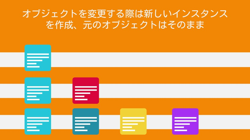オブジェクトを変更する際は新しいインスタンス を作成、元のオブジェクトはそのまま