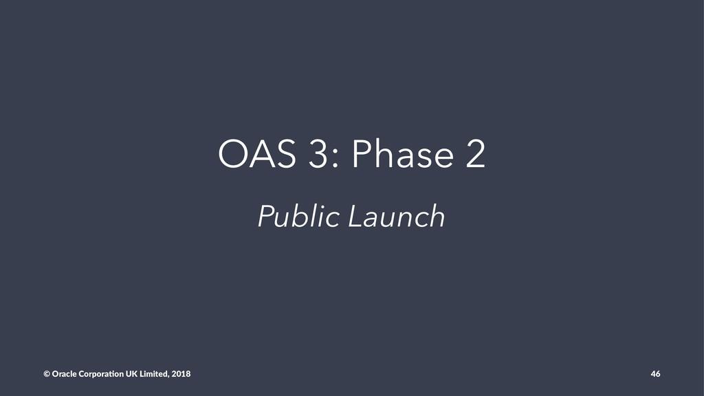 OAS 3: Phase 2 Public Launch © Oracle Corpora,o...