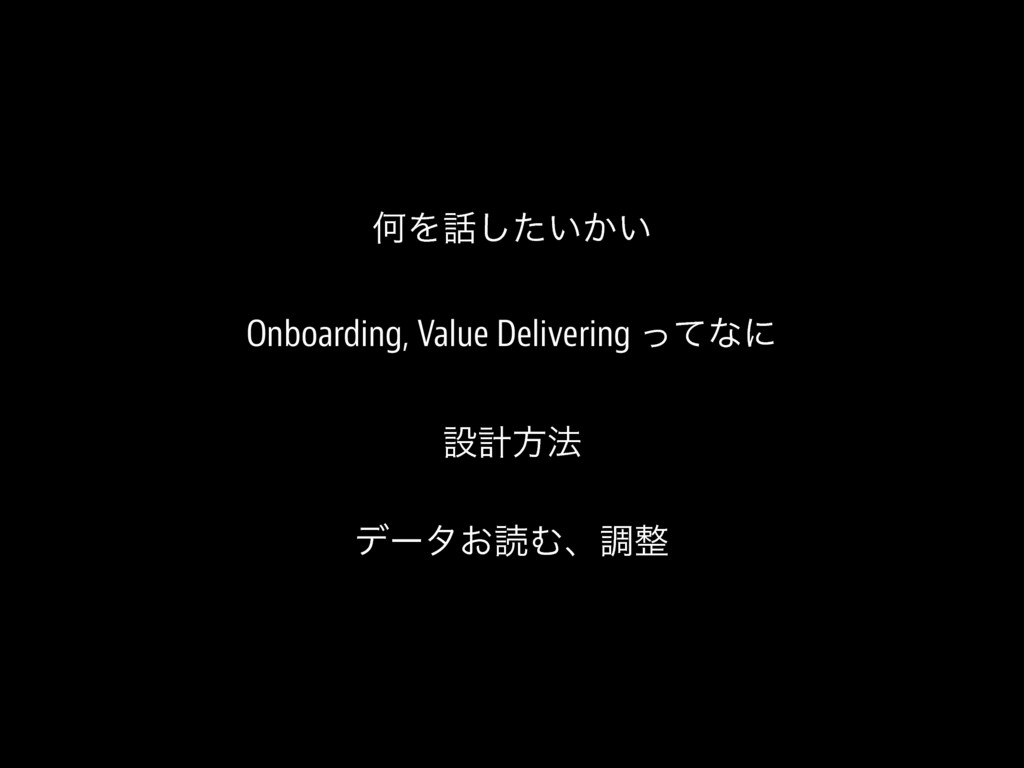 ԿΛ࿩͍͔͍ͨ͠ Onboarding, Value Delivering ͬͯͳʹ ઃܭํ๏...
