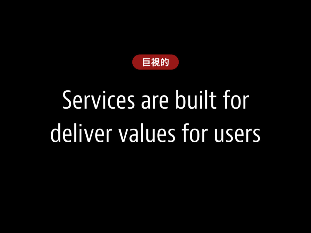 Services are built for deliver values for users...