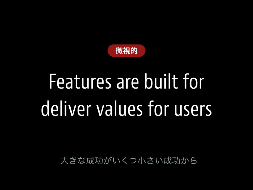 Features are built for deliver values for users...