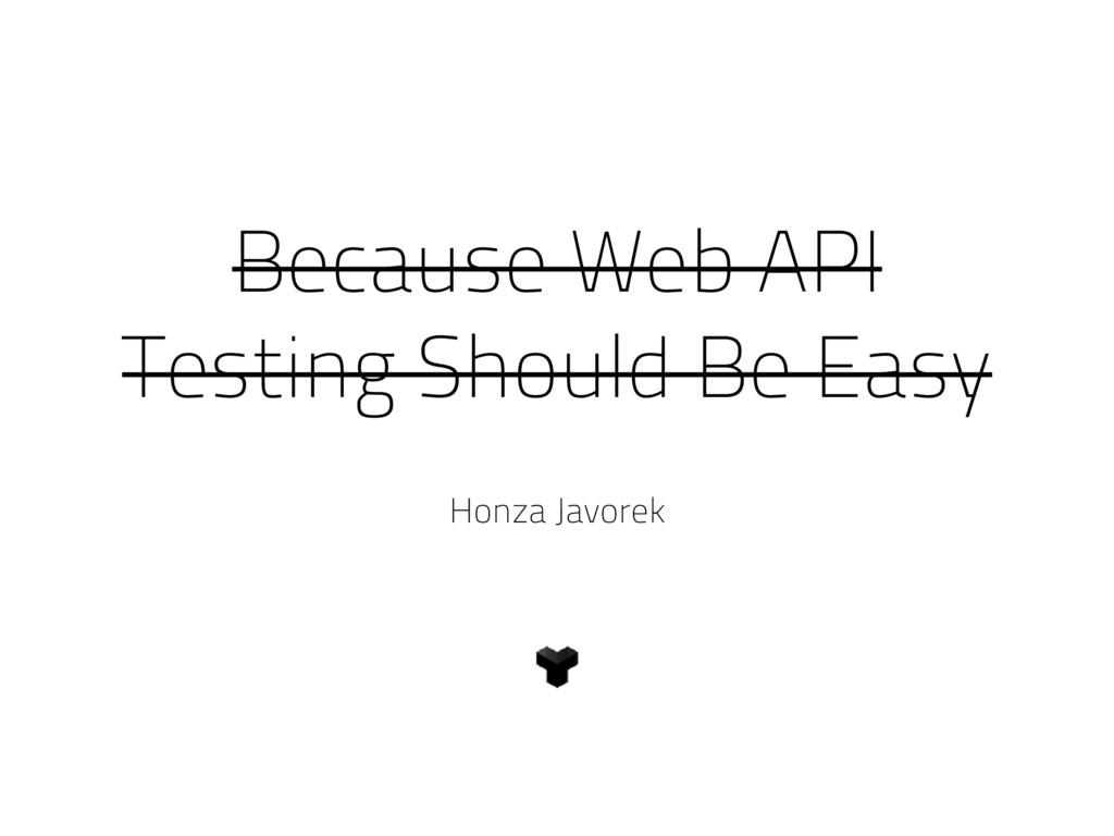 Because Web API Testing Should Be Easy Honza Ja...