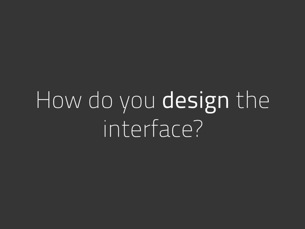 How do you design the interface?