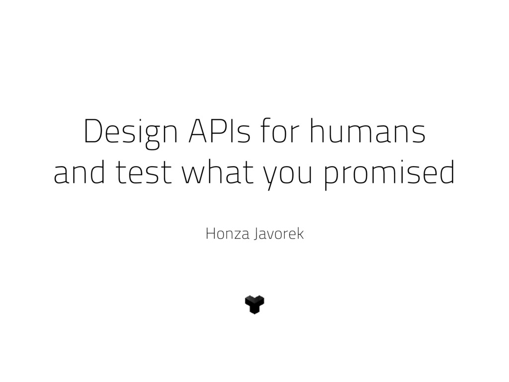 Design APIs for humans and test what you promis...