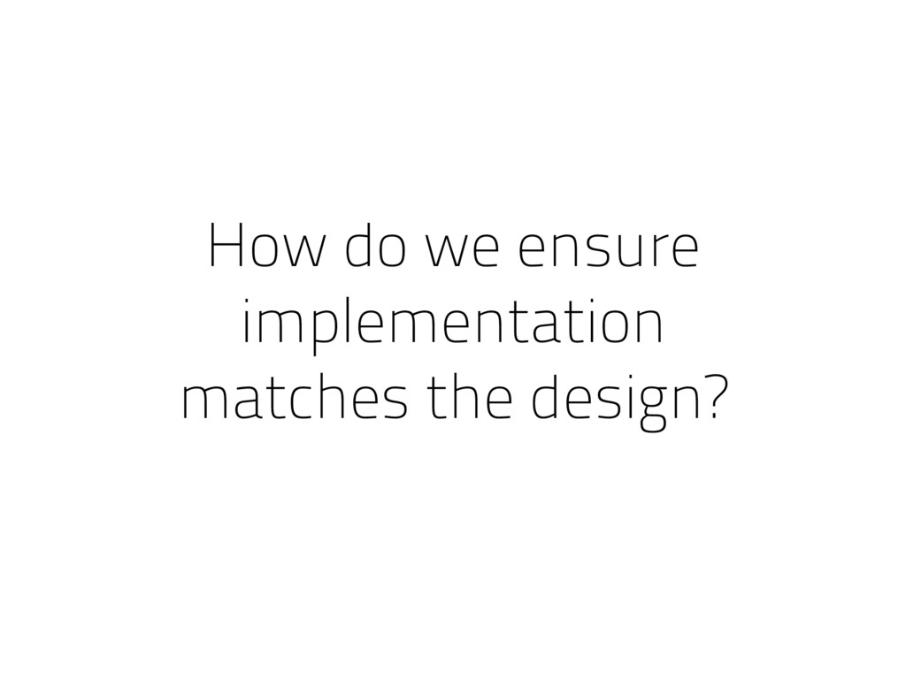 How do we ensure implementation matches the des...