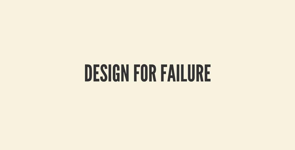 DESIGN FOR FAILURE DESIGN FOR FAILURE