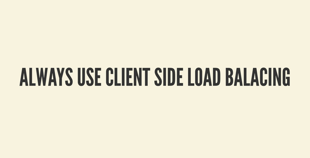 ALWAYS USE CLIENT SIDE LOAD BALACING ALWAYS USE...