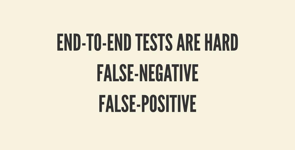 END-TO-END TESTS ARE HARD END-TO-END TESTS ARE ...