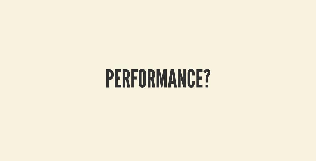 PERFORMANCE? PERFORMANCE?