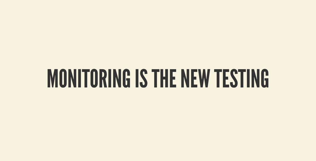 MONITORING IS THE NEW TESTING MONITORING IS THE...