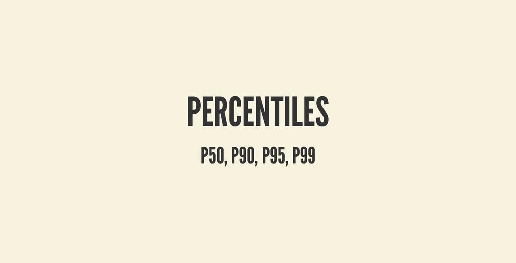 PERCENTILES PERCENTILES P50, P90, P95, P99 P50,...
