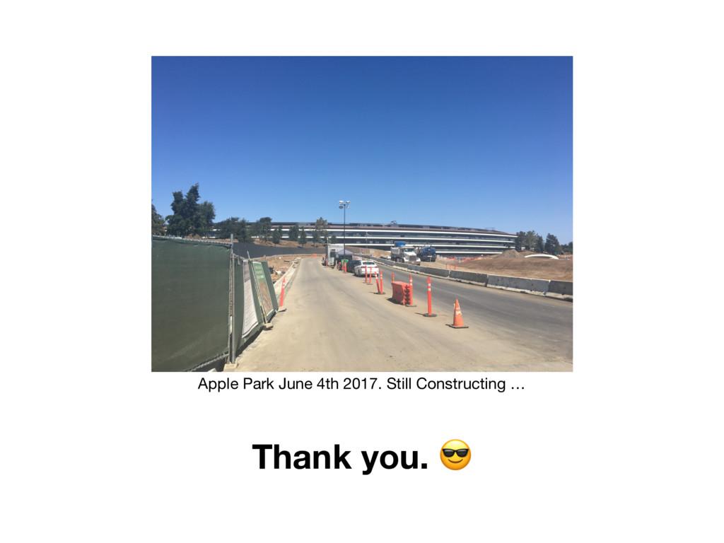 Thank you.  Apple Park June 4th 2017. Still Con...