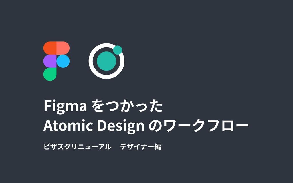 Figma をつかった  Atomic Design のワークフロー ビザスクリニューアル  ...