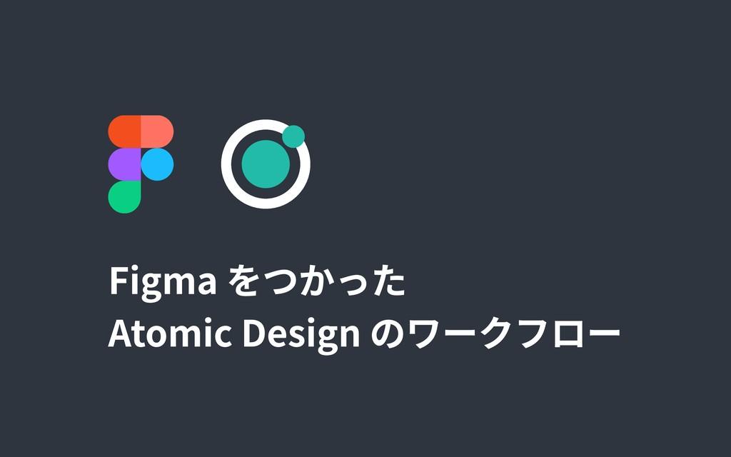 Figma をつかった  Atomic Design のワークフロー