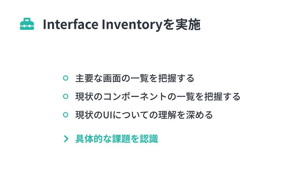 Interface Inventoryを実施  主要な画面の一覧を把握する 現状のコンポーネ...