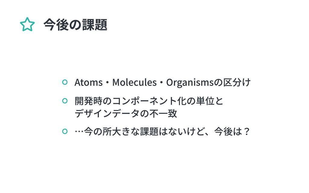 開発時のコンポーネント化の単位と  デザインデータの不一致 Atoms・Molecules・O...