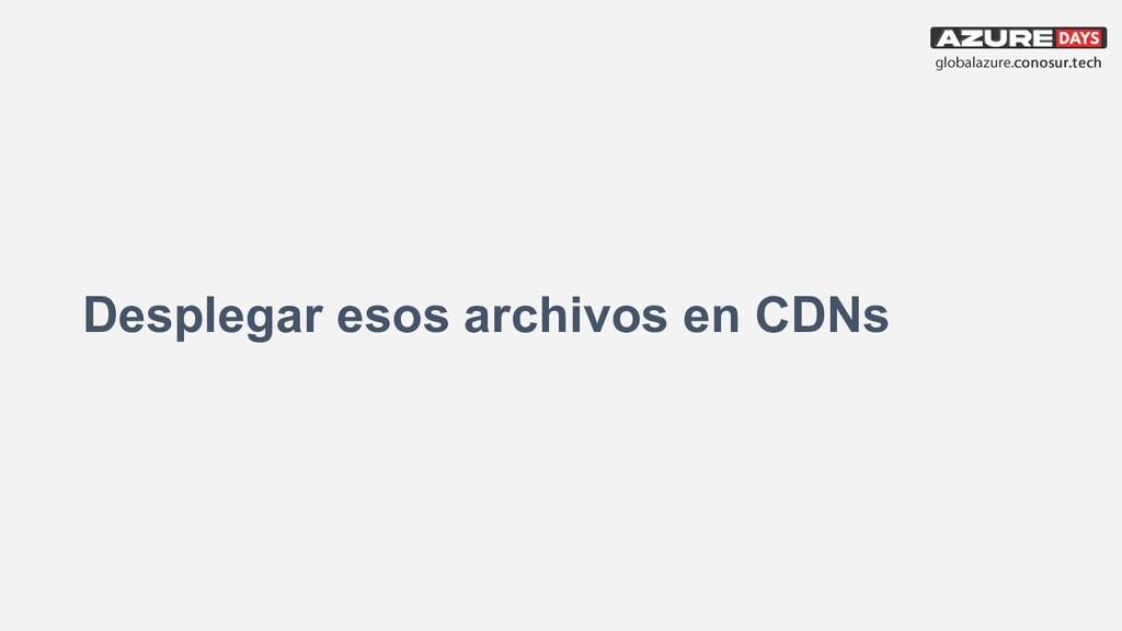Desplegar esos archivos en CDNs