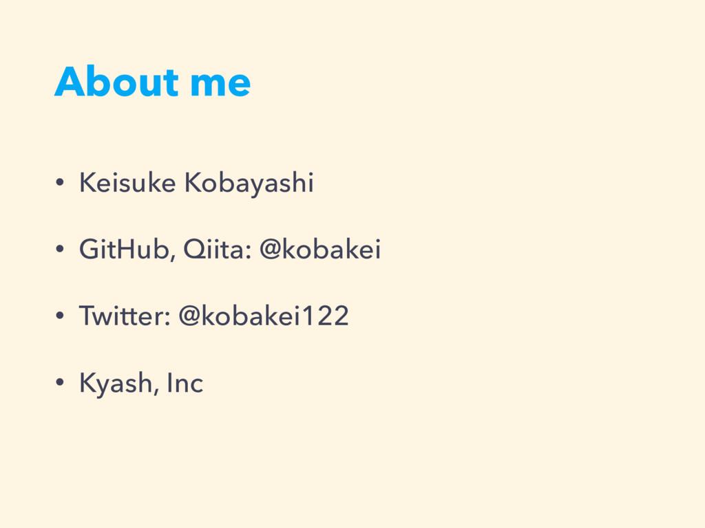 About me • Keisuke Kobayashi • GitHub, Qiita: @...